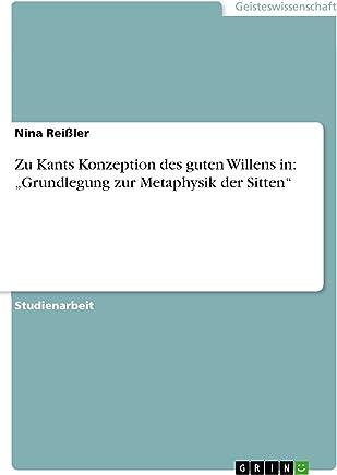"""Zu Kants Konzeption des guten Willens in:  """"Grundlegung zur Metaphysik der Sitten"""" (German Edition)"""