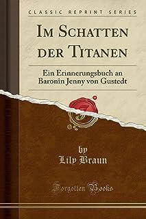 Im Schatten Der Titanen: Ein Erinnerungsbuch an Baronin Jenny Von Gustedt (Classic Reprint)