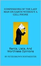 Confessions Of The Last Man On Earth Without A Cell Phone: Rants, Lists, And Worthless Opinions (Essays Book 1)