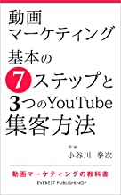 表紙: 動画マーケティング-基本の7ステップと3つのYouTube集客方法: 動画マーケティングの教科書 (エベレスト出版) | 小谷川 拳次