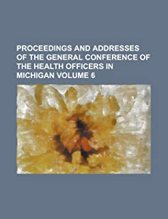 Proceedings and Addresses of the General Conference of the Health Officers in Michigan Volume 6