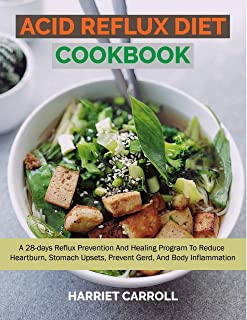 ACID REFLUX DIET COOKBOOK: A 28-DAYS REFLUX PREVENTION AND HEALING PROGRAM TO REDUCE HEART BURN, STOMACH UPSETS, PREVENT GERD, AND BODY INFLAMMATION