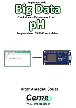 Implementando Big Data Com PHP e mySQL para monitorar pH Programado no ESP8266 em Arduino (Portuguese Edition)