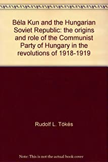 Béla Kun and the Hungarian Soviet Republic;: The origins and role of the Communist Party of Hungary in the revolutions of 1918-1919 (Hoover Institution publications)