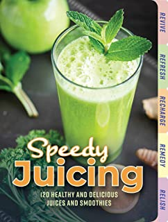 Speedy Juicing: 120 Healthy and Delicious Juices and Smoothies: 120 Healthy and Delicious Juices and Smoothies