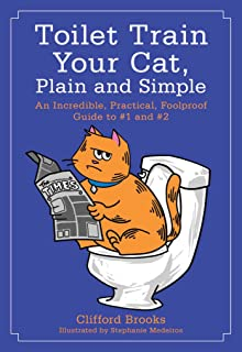 Toilet Train Your Cat, Plain and Simple: An Incredible, Practical, Foolproof Guide to #1 and #2