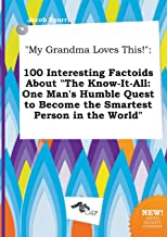 My Grandma Loves This!: 100 Interesting Factoids about the Know-It-All: One Man's Humble Quest to Become the Smartest Pers...