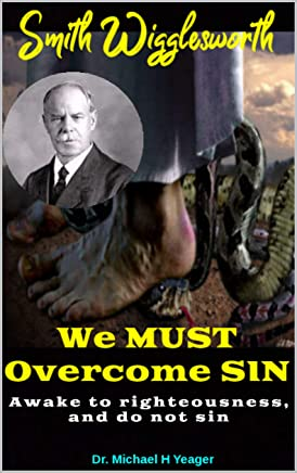 Smith Wigglesworth We MUST Overcome SIN: For Whatsoever is Born of God Overcometh the World (English Edition)