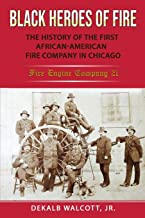 Black Heroes of Fire: The History of the First African American Fire Company in Chicago - Fire Engine Company 21