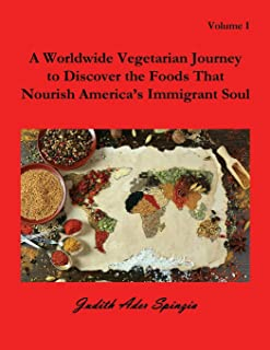 A Worldwide Vegetarian Journey to Discover the Foods That Nourish America's Immigrant Soul: Volume 1