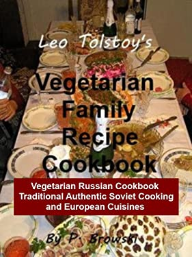 Leo Tolstoy's Vegetarian Family Recipe Cookbook: Vegetarian Russian Cookbook: Traditional Authentic Soviet Cooking and European Cuisines (Healthy Lifestyles Book 1)
