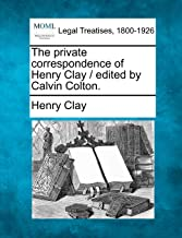 The Private Correspondence of Henry Clay / Edited by Calvin Colton.