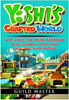 Yoshis Crafted World Game, Switch, Map, Amiibo, Walkthrough, Bosses, Costumes, Flowers, Coins, Crafts, Jokes, Guide Unofficial