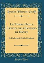 Le Tombe Degli Eretici nell'Inferno di Dante: IL Disdegno di Guido Cavalcanti (Classic Reprint) (Italian Edition)