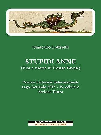 Stupidi anni!: (Vita e morte di Cesare Pavese)