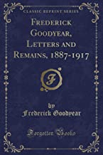 Frederick Goodyear, Letters and Remains, 1887-1917 (Classic Reprint)