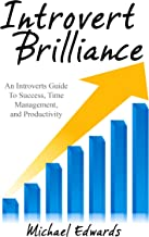 INTROVERT: Introvert Brilliance (An Introverts Guide To Success, Time Management, and Productivity) (Introvert Advantage Book 1)