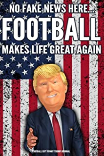 Football Gift Funny Trump Journal No Fake News Here... Football Makes Life Great Again: Humorous Pro Trump Gag Gift Football Gift Better Than A Card 120 Pg Notebook 6x9
