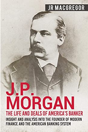 J.P. Morgan - The Life and Deals of Americas Banker: Insight and Analysis into the Founder of Modern Finance and the American Banking System