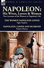 Napoleon: His Wives, Lovers & Women-Two Accounts of the Women in Napoleon's Life (English Edition)
