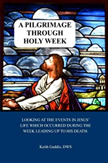 A Pilgrimage Through Holy Week: Looking at the events in Jesus' life which occurred during the week leading up to His Resu...