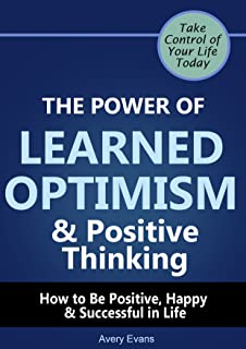 The Power of Learned Optimism & Positive Thinking: How to Be Positive, Happy & Successful in Life