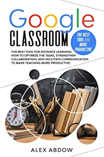 Google Classroom: The Best Tool For Distance Learning. How To Optimize The Tasks, Strengthen Collaboration, And Facilitate...