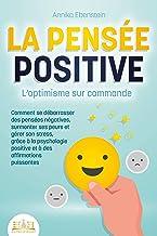 LA PENSÉE POSITIVE - L'optimisme sur commande: Comment se débarrasser des pensées négatives, surmonter ses peurs et gérer ...
