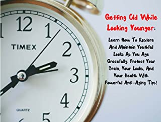 Getting Old While Looking Younger: Learn How To Restore And Maintain Youthful Looks As You Age Gracefully. Protect Your Br...
