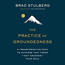 The Practice of Groundedness: A Transformative Path to Success That Feeds - Not Crushes - Your Soul