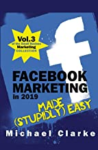 Facebook Marketing in 2019 Made (Stupidly) Easy (Small Business Marketing Made (Stupidly) Easy)
