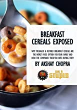 Breakfast Cereals Exposed: Why Packaged & Refined Breakfast Cereals are the Worst Food Option for Your Family and How the Companies Trick You into Buying Them (WE R STUPID Book 67)