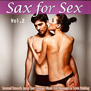Sax For Sex, Vol. 2 (Sensual Smooth Jazzy Sax Lounge Music for Massage or Love Making)