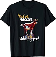 You've Goat to be Kidding Me T-Shirt Funny Goat Shirt