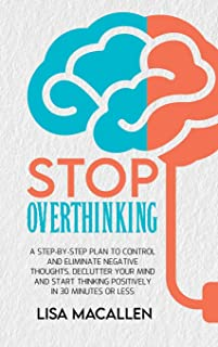 Stop Overthinking: A Step-By-Step Plan to Control and Eliminate Negative Thoughts, Declutter Your Mind and Start Thinking ...