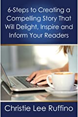 6 Steps to Creating a Compelling Story That Will Delight, Inspire and Inform Your Readers Kindle Edition