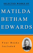 Selected Works of Matilda Betham-Edwards: (East of Paris, Holidays In Eastern France, In The Heart of The Vosges, The Roof...