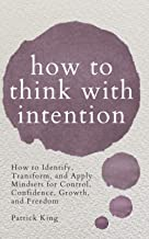 How to Think with Intention: How to Identify, Transform, and Apply Mindsets for Control, Confidence, Growth, and Freedom
