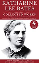 Katharine Lee Bates: Collected Works (Illustrated): Spanish Highways And Byways, In Sunny Spain With Pilarica And Rafael, ...