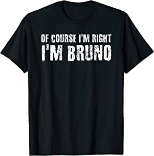 OF COURSE I'M RIGHT I'M BRUNO Funny Personalized Name Gift T-Shirt