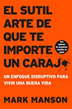 El sutil arte de que te importe un carajo/ The Subtle Art of Not Giving a F*ck: Un Enfoque Disruptivo Para Vivir Una Buena Vida/ A Disruptive Approach to Living a Good Life