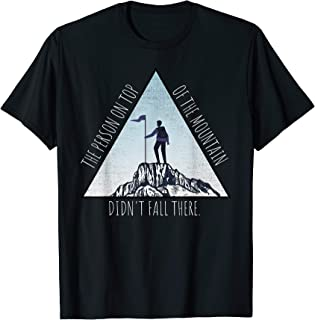 The Person On Top Of The Mountain Didn't Fall There Climbing T-Shirt