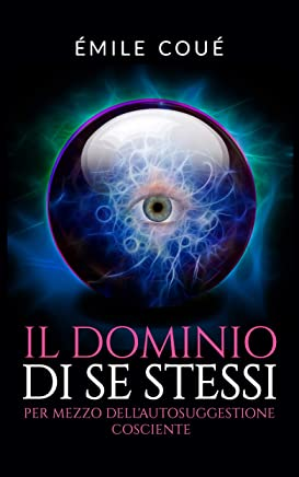Il Dominio di se stessi (Traduzione: David De Angelis): Attraverso lautosuggestione cosciente