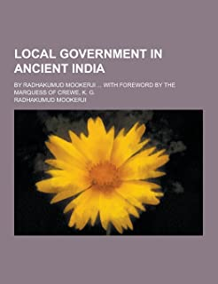 Local Government in Ancient India; By Radhakumud Mookerji ... with Foreword by the Marquess of Crewe, K. G.