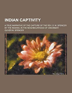 Indian Captivity; A True Narrative of the Capture of the REV. O. M. Spencer by the Indians, in the Neighbourhood of Cincin...