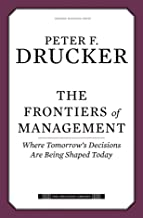 The Frontiers of Management: Where Tomorrow's Decisions Are Being Shaped Today (Drucker Library)