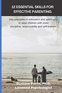 12 Essential Skills for Effective Parenting: Key principles in education and upbringing to raise children with more discip...