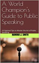 A World Champion's Guide to Public Speaking: 10 Optimal Tips to Master the Art of Public Speaking