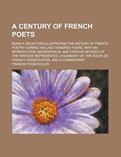 A Century of French Poets; Being a Selection Illustrating the History of French Poetry During the Last Hundred Years, with...
