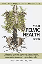 Your Pelvic Health Book: A Guide to Pelvic Floor Awareness, Bladder Health, Bowel Health, Sexual Health, and Changes throughout Your Lifetime for ... Uterus (Pelvic Floor Physical Therapy Series)